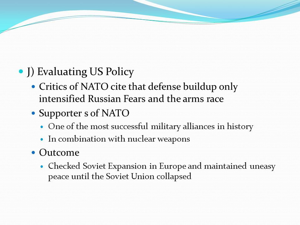 J) Evaluating US Policy Critics of NATO cite that defense buildup only intensified Russian Fears and the arms race Supporter s of NATO One of the most