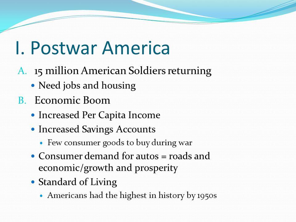 I. Postwar America A. 15 million American Soldiers returning Need jobs and housing B. Economic Boom Increased Per Capita Income Increased Savings Acco