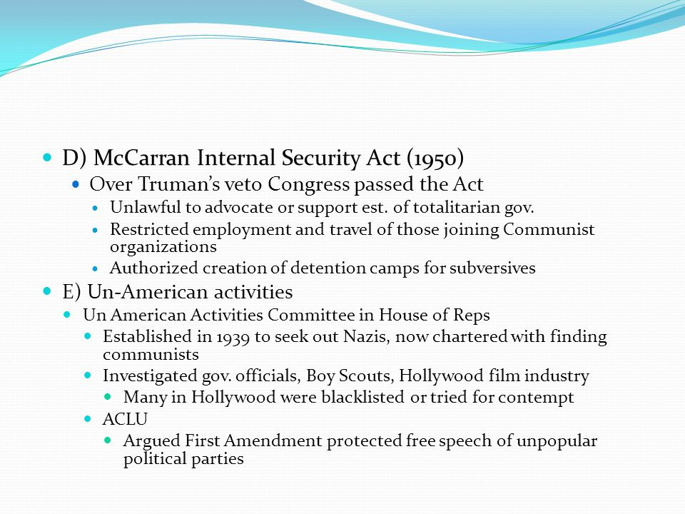 D) McCarran Internal Security Act (1950) Over Truman's veto Congress passed the Act Unlawful to advocate or support est. of totalitarian gov. Restrict