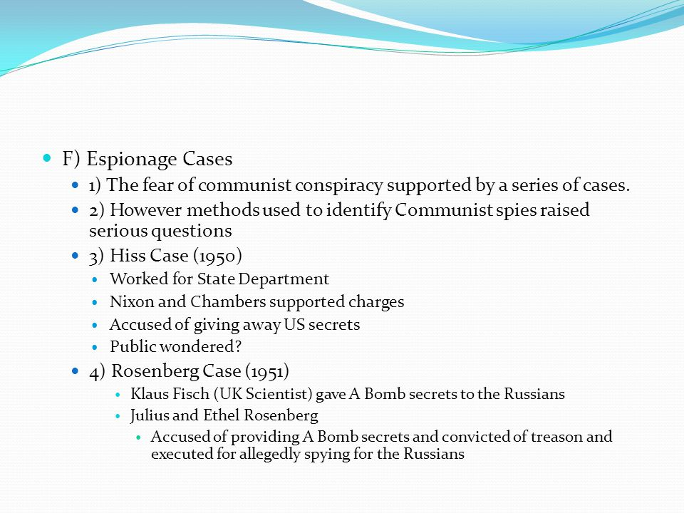 F) Espionage Cases 1) The fear of communist conspiracy supported by a series of cases. 2) However methods used to identify Communist spies raised seri