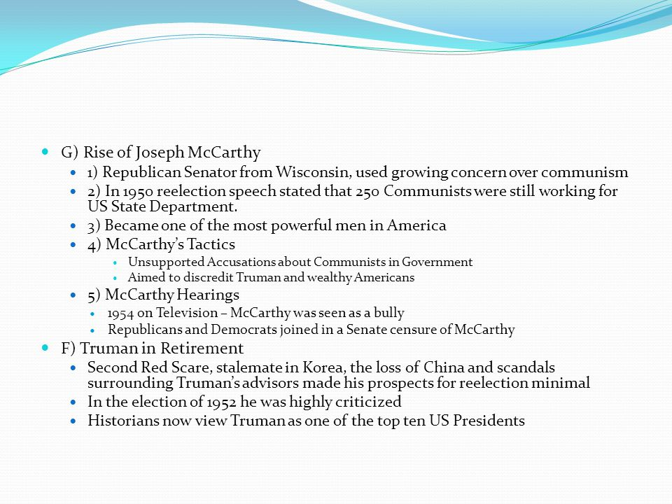 G) Rise of Joseph McCarthy 1) Republican Senator from Wisconsin, used growing concern over communism 2) In 1950 reelection speech stated that 250 Comm