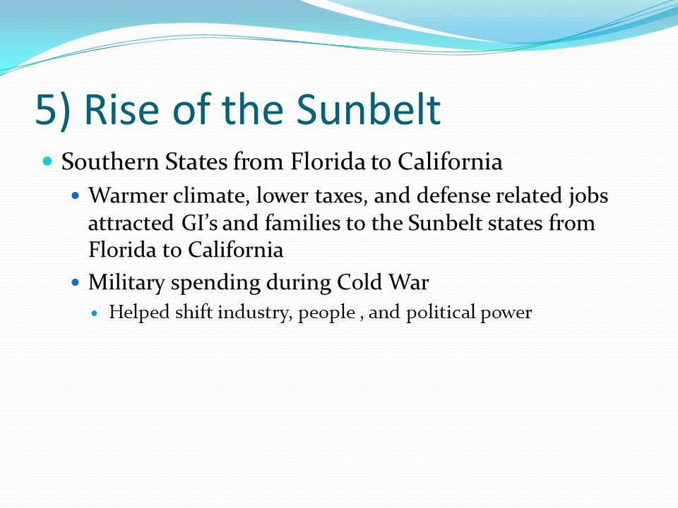 5) Rise of the Sunbelt Southern States from Florida to California Warmer climate, lower taxes, and defense related jobs attracted GI's and families to