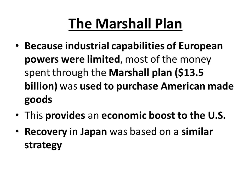 The Marshall Plan Because industrial capabilities of European powers were limited, most of the money spent through the Marshall plan ($13.5 billion) was used to purchase American made goods This provides an economic boost to the U.S.