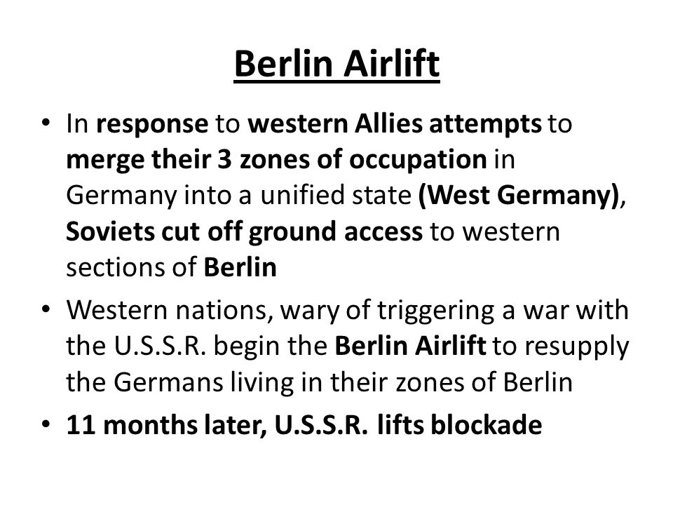 Berlin Airlift In response to western Allies attempts to merge their 3 zones of occupation in Germany into a unified state (West Germany), Soviets cut off ground access to western sections of Berlin Western nations, wary of triggering a war with the U.S.S.R.