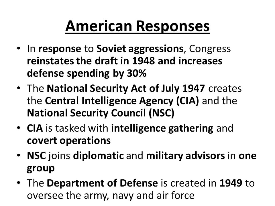 American Responses In response to Soviet aggressions, Congress reinstates the draft in 1948 and increases defense spending by 30% The National Security Act of July 1947 creates the Central Intelligence Agency (CIA) and the National Security Council (NSC) CIA is tasked with intelligence gathering and covert operations NSC joins diplomatic and military advisors in one group The Department of Defense is created in 1949 to oversee the army, navy and air force