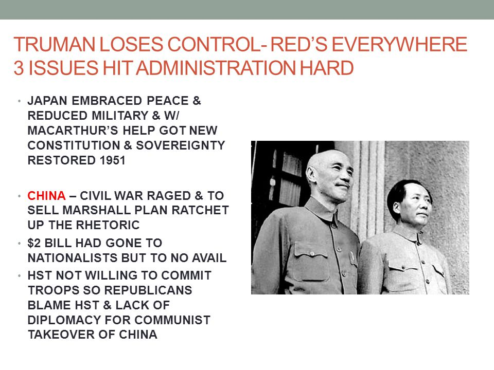 TRUMAN LOSES CONTROL- RED'S EVERYWHERE 3 ISSUES HIT ADMINISTRATION HARD JAPAN EMBRACED PEACE & REDUCED MILITARY & W/ MACARTHUR'S HELP GOT NEW CONSTITUTION & SOVEREIGNTY RESTORED 1951 CHINA – CIVIL WAR RAGED & TO SELL MARSHALL PLAN RATCHET UP THE RHETORIC $2 BILL HAD GONE TO NATIONALISTS BUT TO NO AVAIL HST NOT WILLING TO COMMIT TROOPS SO REPUBLICANS BLAME HST & LACK OF DIPLOMACY FOR COMMUNIST TAKEOVER OF CHINA