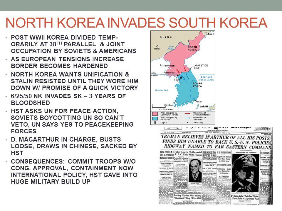NORTH KOREA INVADES SOUTH KOREA POST WWII KOREA DIVIDED TEMP- ORARILY AT 38 TH PARALLEL & JOINT OCCUPATION BY SOVIETS & AMERICANS AS EUROPEAN TENSIONS INCREASE BORDER BECOMES HARDENED NORTH KOREA WANTS UNIFICATION & STALIN RESISTED UNTIL THEY WORE HIM DOWN W/ PROMISE OF A QUICK VICTORY 6/25/50 NK INVADES SK – 3 YEARS OF BLOODSHED HST ASKS UN FOR PEACE ACTION, SOVIETS BOYCOTTING UN SO CAN'T VETO, UN SAYS YES TO PEACEKEEPING FORCES D.