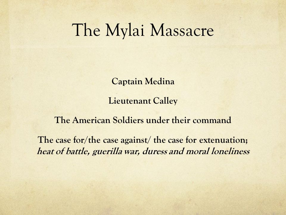 The Mylai Massacre Captain Medina Lieutenant Calley The American Soldiers under their command The case for/the case against/ the case for extenuation; heat of battle, guerilla war, duress and moral loneliness