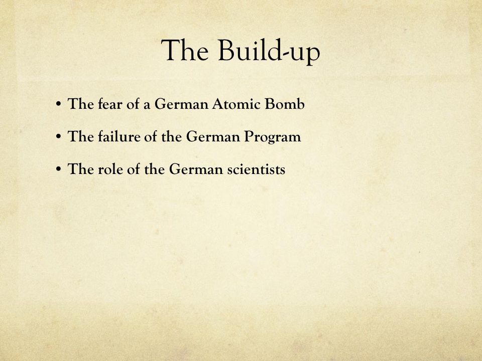 The Build-up The fear of a German Atomic Bomb The failure of the German Program The role of the German scientists