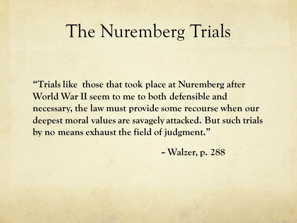 The Nuremberg Trials Trials like those that took place at Nuremberg after World War II seem to me to both defensible and necessary, the law must provide some recourse when our deepest moral values are savagely attacked.