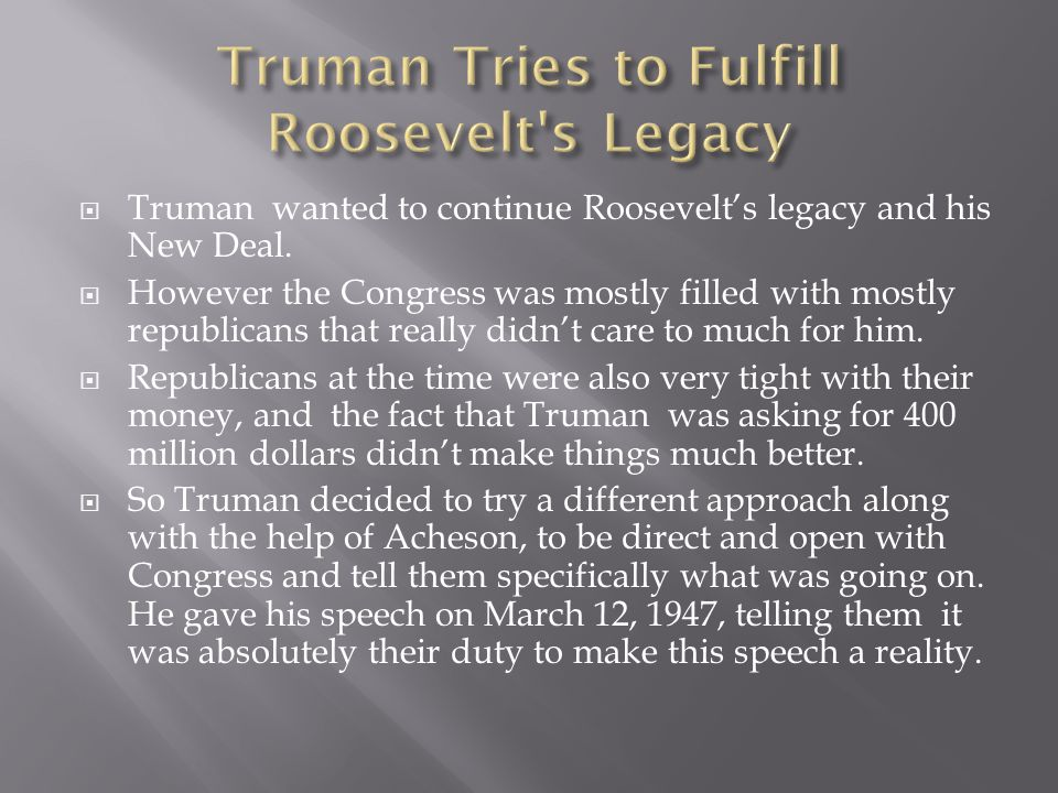  Truman wanted to continue Roosevelt's legacy and his New Deal.  However the Congress was mostly filled with mostly republicans that really didn't c
