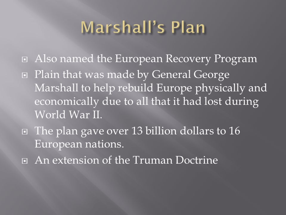  Also named the European Recovery Program  Plain that was made by General George Marshall to help rebuild Europe physically and economically due to