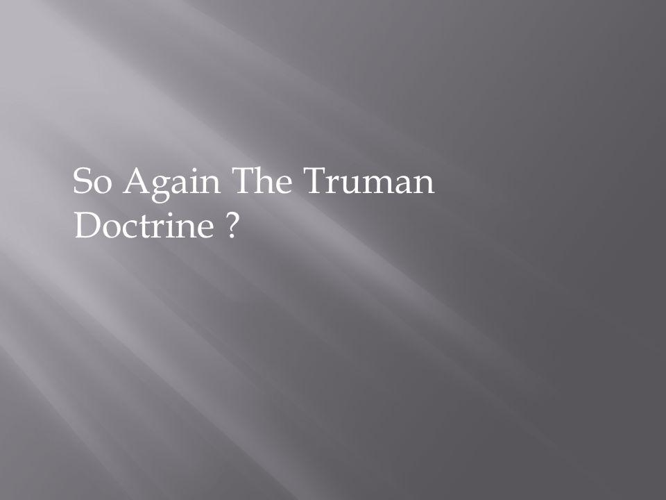 So Again The Truman Doctrine ?
