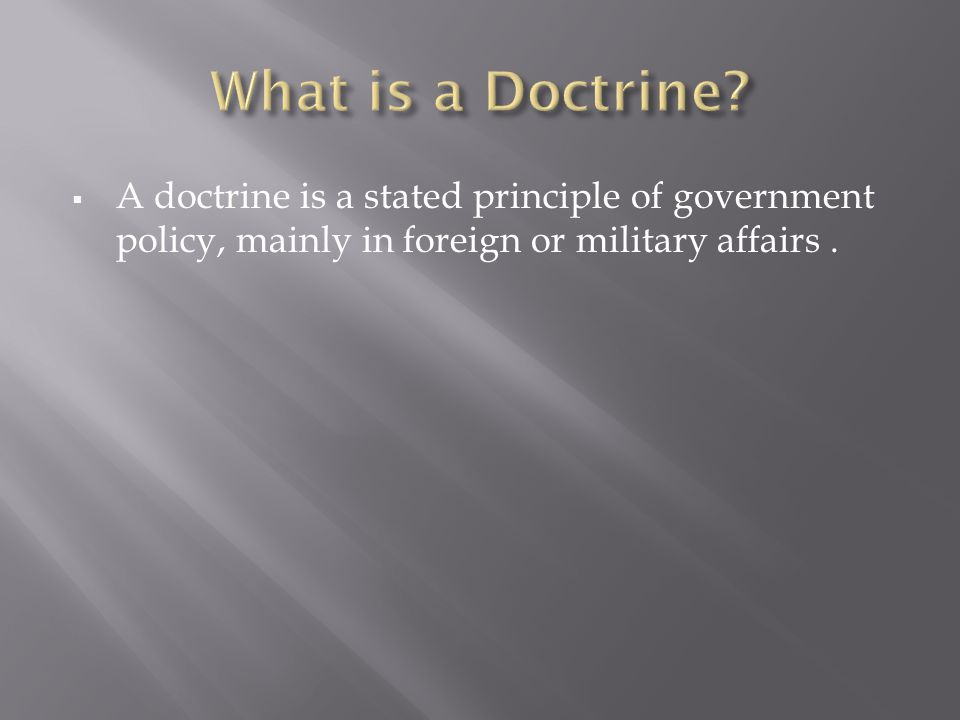 A doctrine is a stated principle of government policy, mainly in foreign or military affairs.