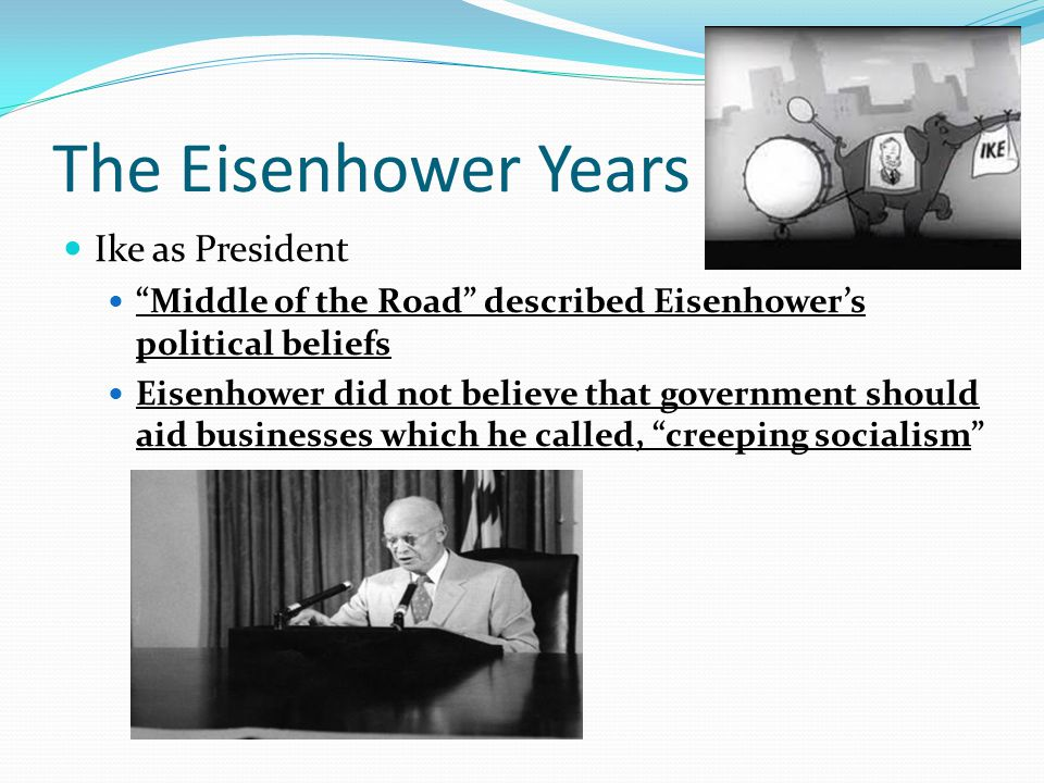 "The Eisenhower Years Ike as President ""Middle of the Road"" described Eisenhower's political beliefs Eisenhower did not believe that government should"
