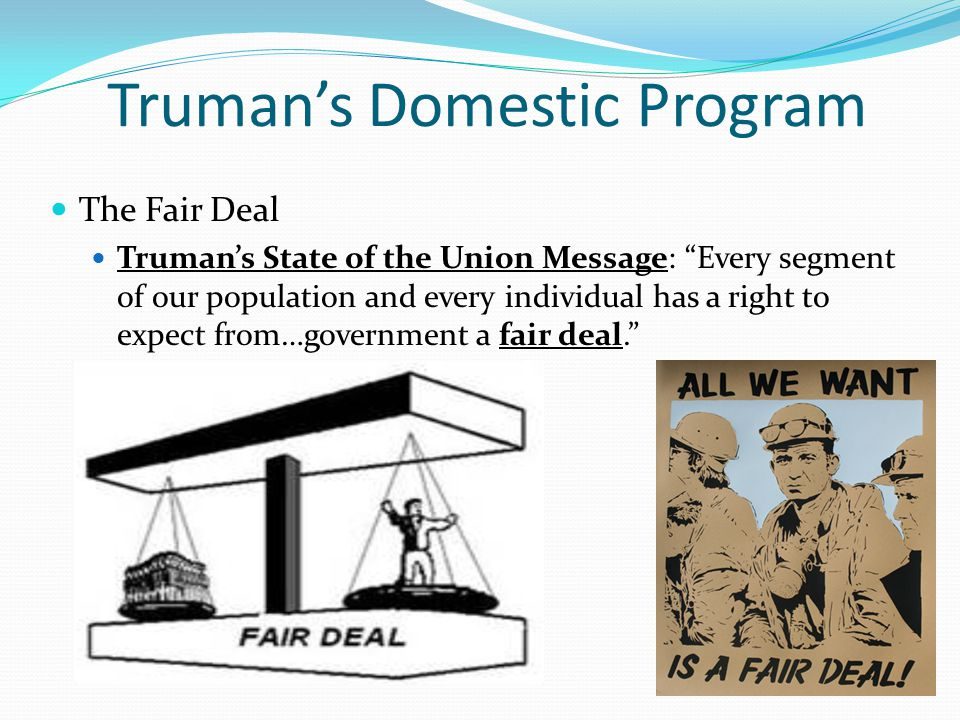 "Truman's Domestic Program The Fair Deal Truman's State of the Union Message: ""Every segment of our population and every individual has a right to expe"