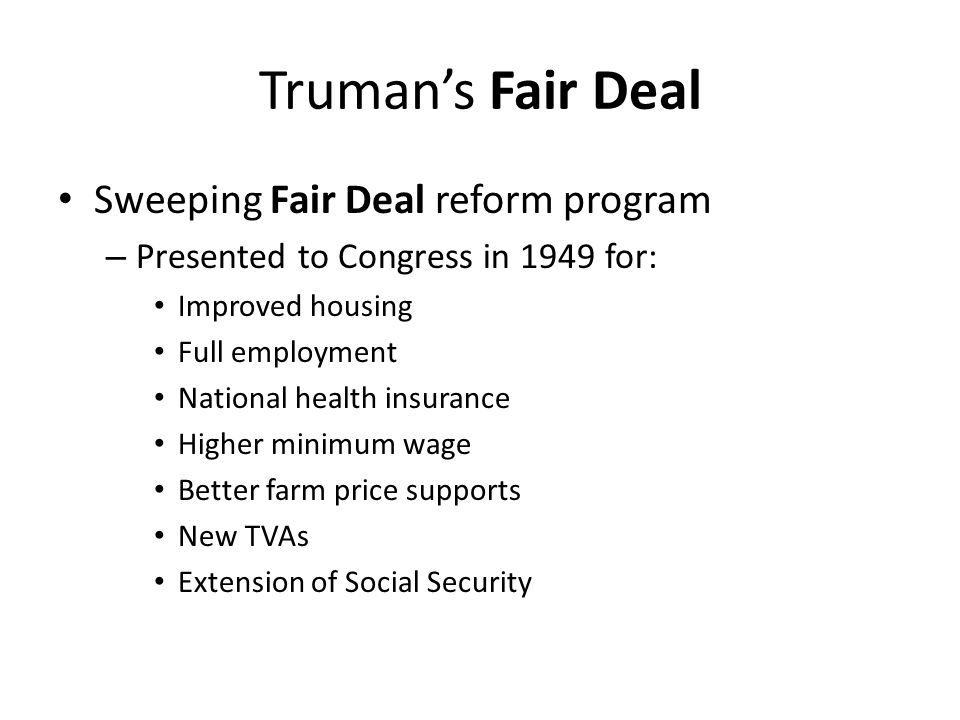 Truman's Fair Deal Sweeping Fair Deal reform program – Presented to Congress in 1949 for: Improved housing Full employment National health insurance H