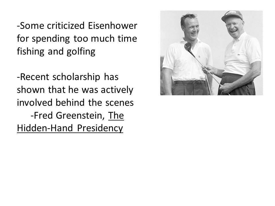 -Some criticized Eisenhower for spending too much time fishing and golfing -Recent scholarship has shown that he was actively involved behind the scen