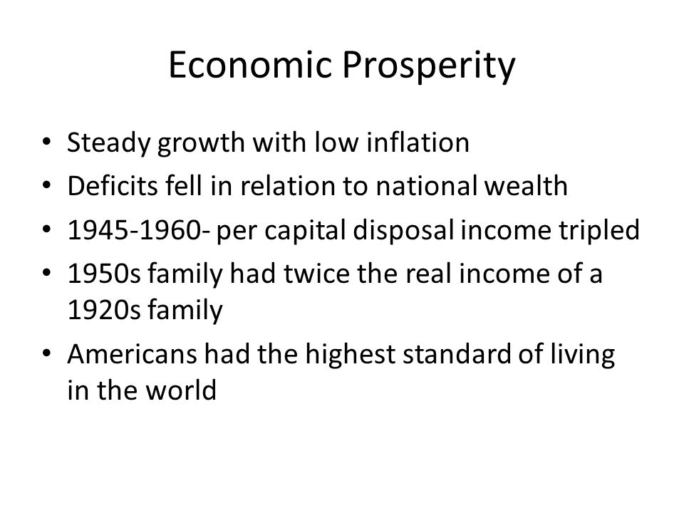 Economic Prosperity Steady growth with low inflation Deficits fell in relation to national wealth 1945-1960- per capital disposal income tripled 1950s