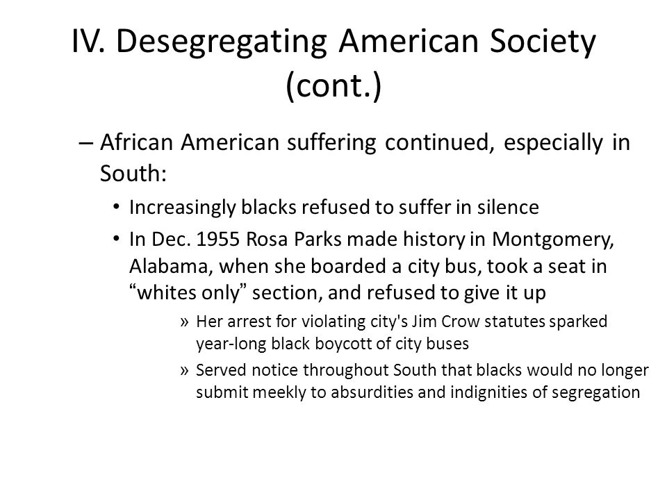 IV. Desegregating American Society (cont.) – African American suffering continued, especially in South: Increasingly blacks refused to suffer in silen