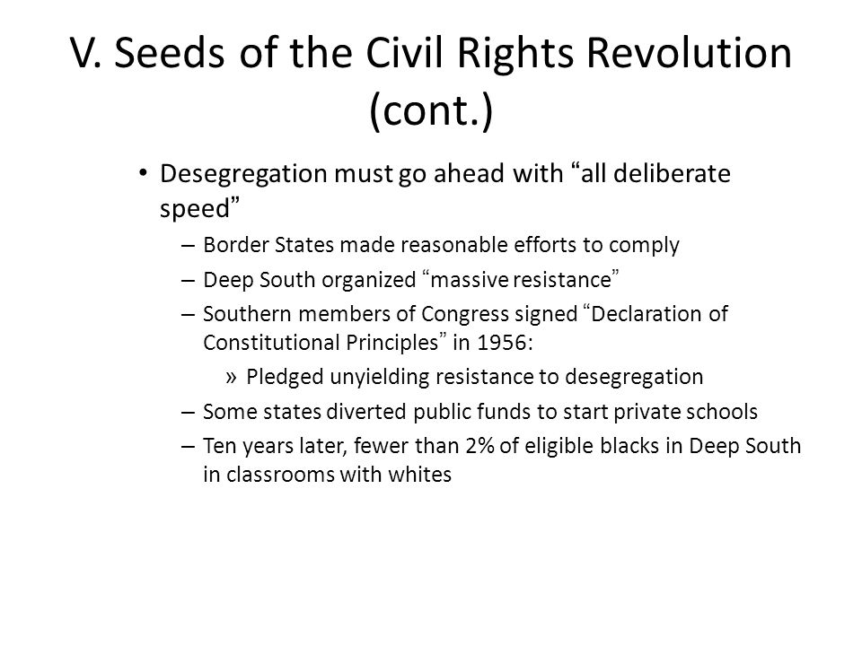 "V. Seeds of the Civil Rights Revolution (cont.) Desegregation must go ahead with ""all deliberate speed"" – Border States made reasonable efforts to com"