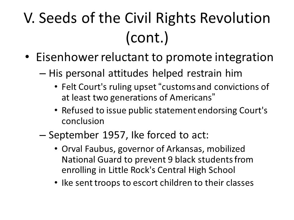 V. Seeds of the Civil Rights Revolution (cont.) Eisenhower reluctant to promote integration – His personal attitudes helped restrain him Felt Court's