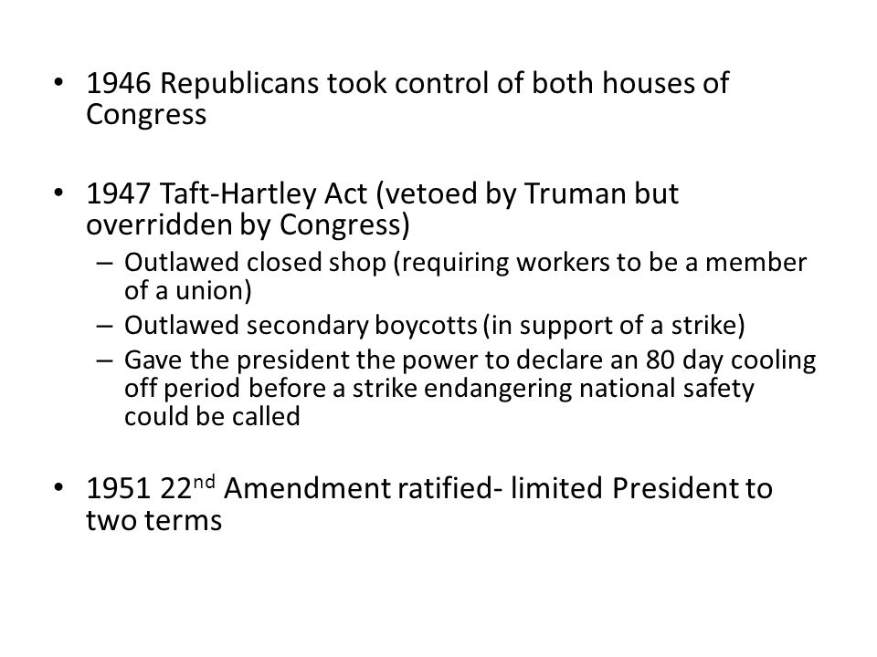1946 Republicans took control of both houses of Congress 1947 Taft-Hartley Act (vetoed by Truman but overridden by Congress) – Outlawed closed shop (r