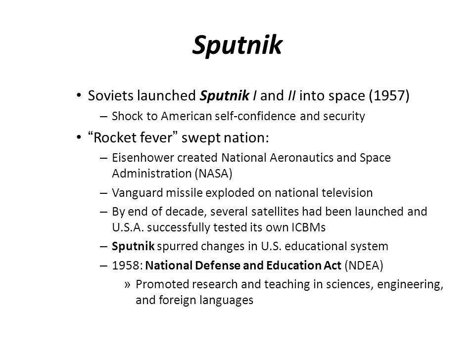 "Sputnik Soviets launched Sputnik I and II into space (1957) – Shock to American self-confidence and security ""Rocket fever"" swept nation: – Eisenhower"