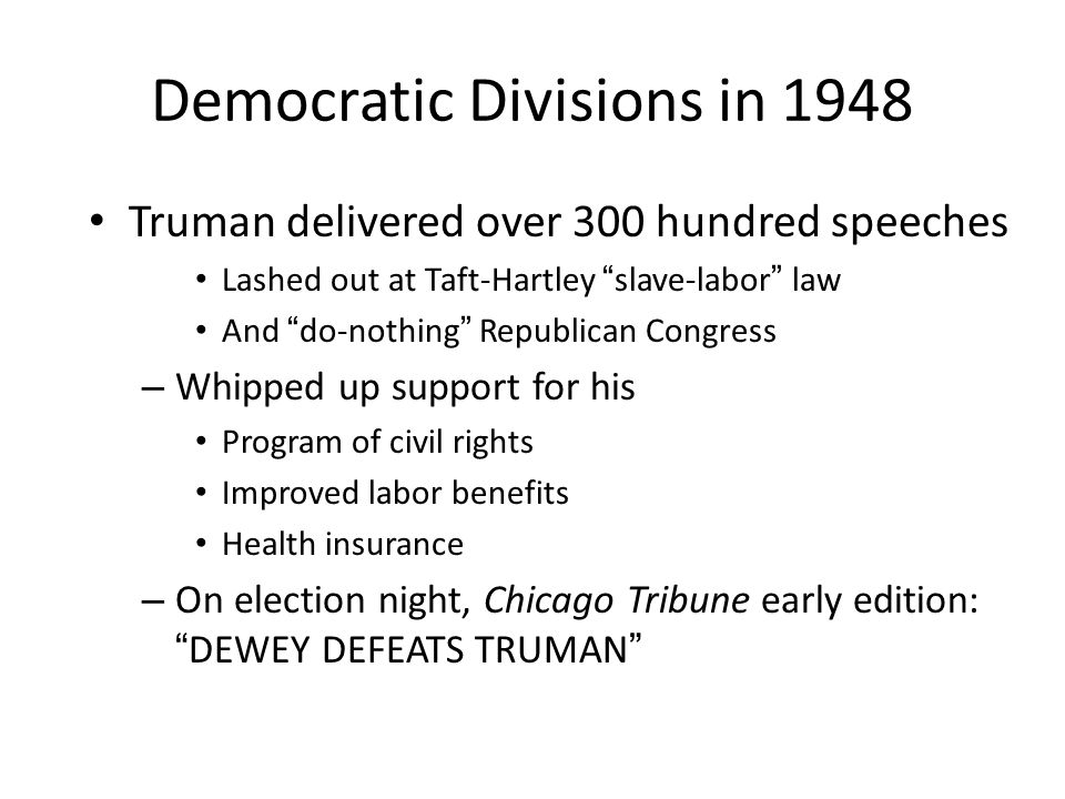 "Democratic Divisions in 1948 Truman delivered over 300 hundred speeches Lashed out at Taft-Hartley ""slave-labor"" law And ""do-nothing"" Republican Congr"