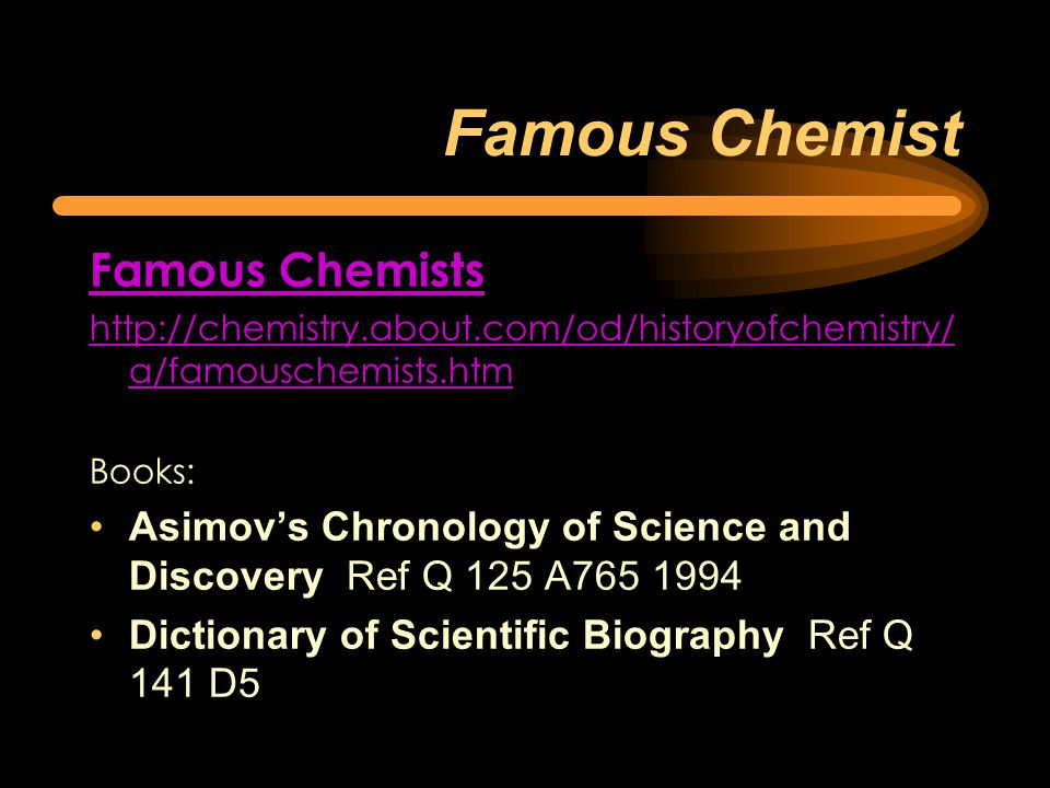 Famous Chemist Famous Chemists http://chemistry.about.com/od/historyofchemistry/ a/famouschemists.htm Books: Asimov's Chronology of Science and Discovery Ref Q 125 A765 1994 Dictionary of Scientific Biography Ref Q 141 D5