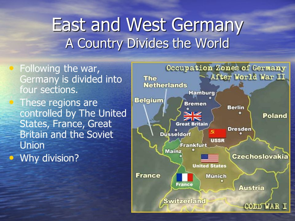 East and West Germany A Country Divides the World Following the war, Germany is divided into four sections.