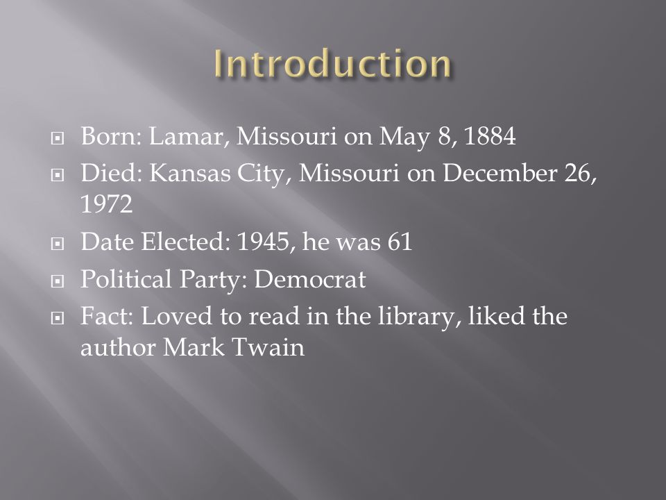  Born: Lamar, Missouri on May 8, 1884  Died: Kansas City, Missouri on December 26, 1972  Date Elected: 1945, he was 61  Political Party: Democrat  Fact: Loved to read in the library, liked the author Mark Twain