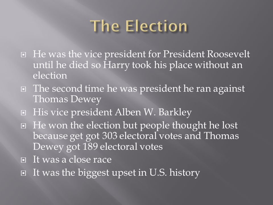  He was the vice president for President Roosevelt until he died so Harry took his place without an election  The second time he was president he ran against Thomas Dewey  His vice president Alben W.