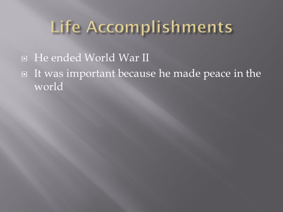  He ended World War II  It was important because he made peace in the world