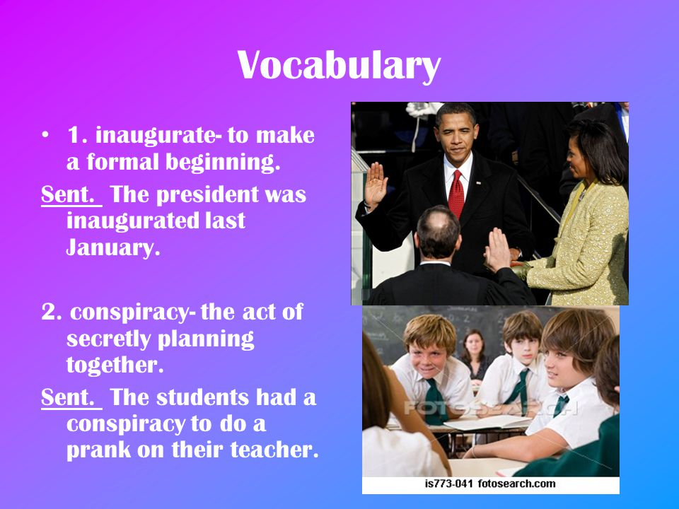 Vocabulary 1. inaugurate- to make a formal beginning. Sent. The president was inaugurated last January. 2. conspiracy- the act of secretly planning to