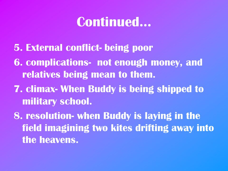 Continued… 5. External conflict- being poor 6. complications- not enough money, and relatives being mean to them. 7. climax- When Buddy is being shipp