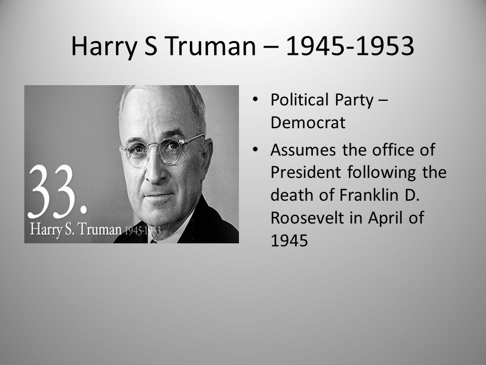 Harry S Truman – 1945-1953 Political Party – Democrat Assumes the office of President following the death of Franklin D. Roosevelt in April of 1945