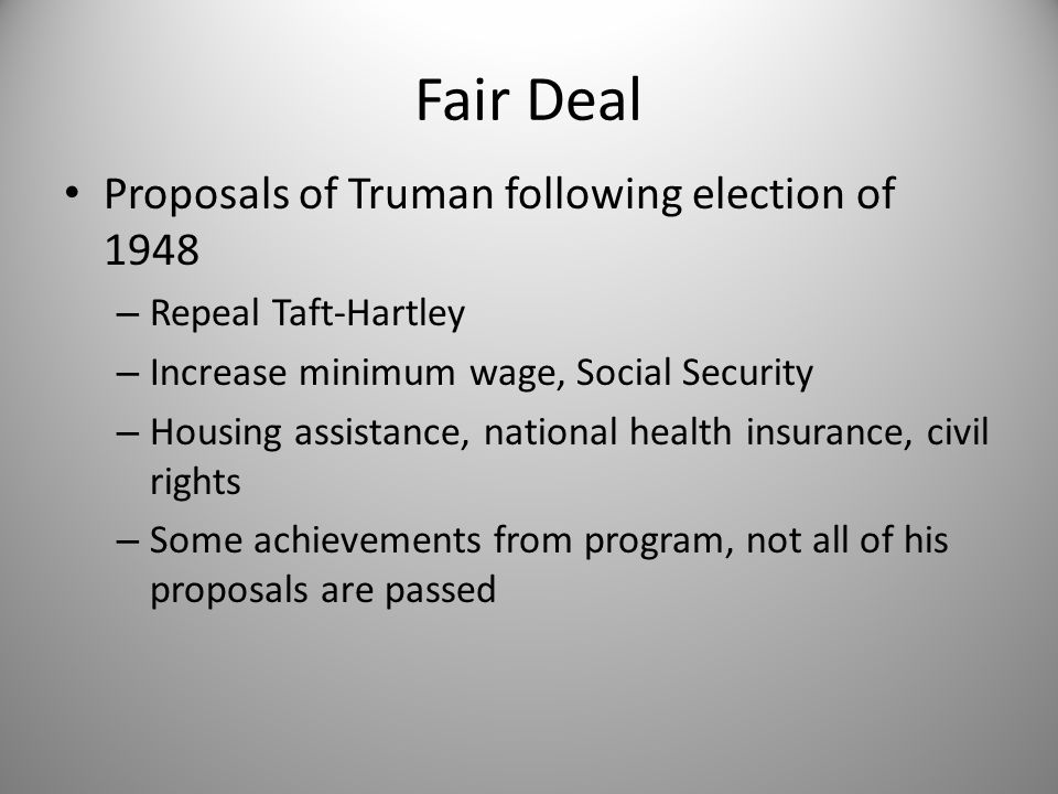 Fair Deal Proposals of Truman following election of 1948 – Repeal Taft-Hartley – Increase minimum wage, Social Security – Housing assistance, national