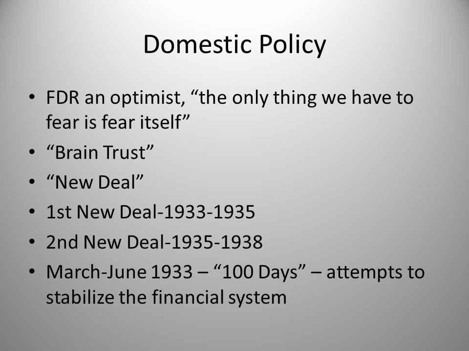 "Domestic Policy FDR an optimist, ""the only thing we have to fear is fear itself"" ""Brain Trust"" ""New Deal"" 1st New Deal-1933-1935 2nd New Deal-1935-193"