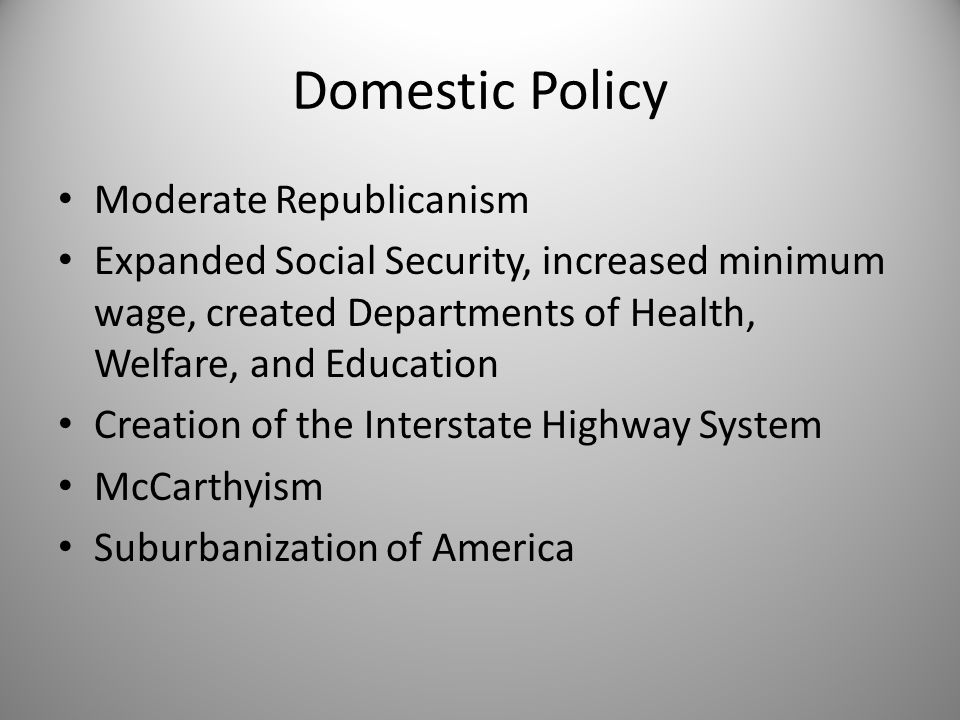 Domestic Policy Moderate Republicanism Expanded Social Security, increased minimum wage, created Departments of Health, Welfare, and Education Creatio