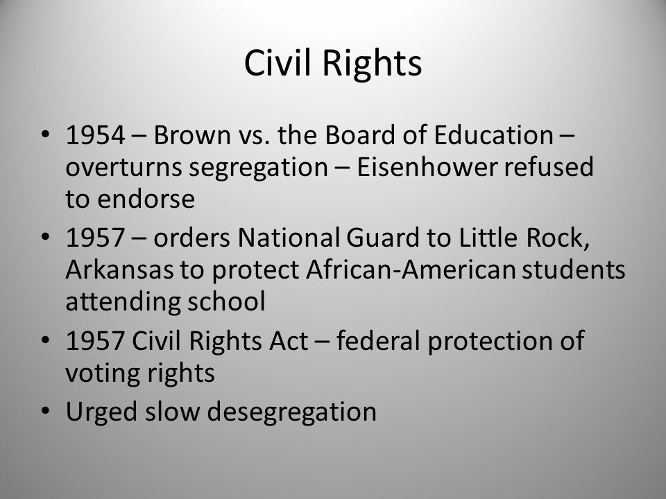 Civil Rights 1954 – Brown vs. the Board of Education – overturns segregation – Eisenhower refused to endorse 1957 – orders National Guard to Little Ro