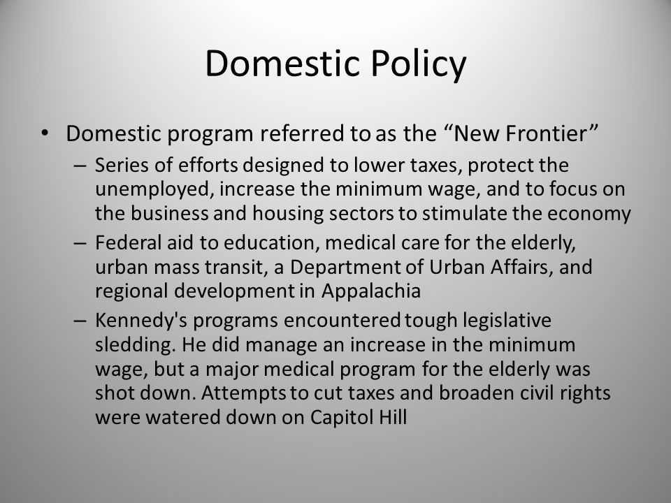 "Domestic Policy Domestic program referred to as the ""New Frontier"" – Series of efforts designed to lower taxes, protect the unemployed, increase the m"