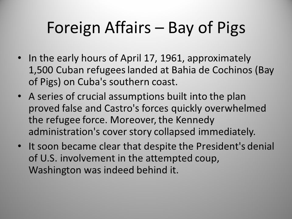 Foreign Affairs – Bay of Pigs In the early hours of April 17, 1961, approximately 1,500 Cuban refugees landed at Bahia de Cochinos (Bay of Pigs) on Cu