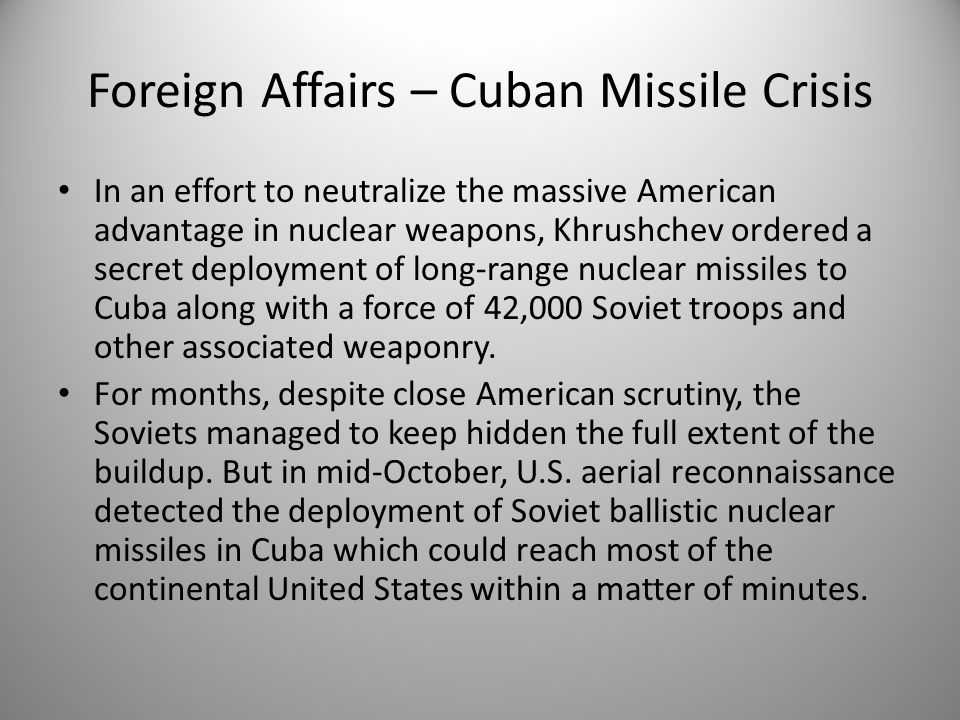 Foreign Affairs – Cuban Missile Crisis In an effort to neutralize the massive American advantage in nuclear weapons, Khrushchev ordered a secret deplo