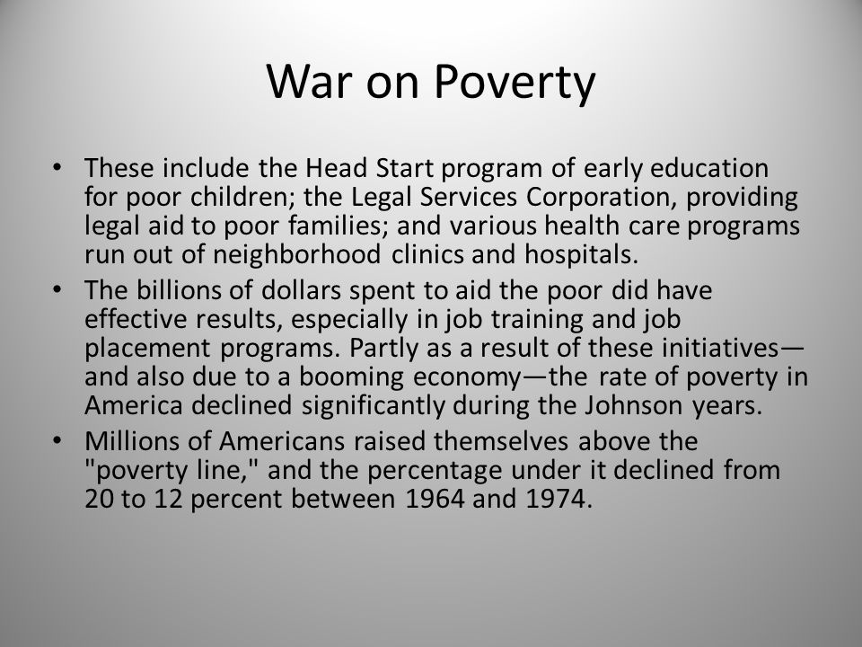 War on Poverty These include the Head Start program of early education for poor children; the Legal Services Corporation, providing legal aid to poor