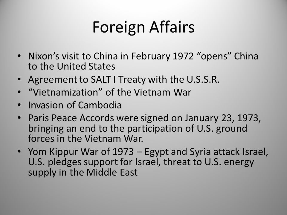 "Foreign Affairs Nixon's visit to China in February 1972 ""opens"" China to the United States Agreement to SALT I Treaty with the U.S.S.R. ""Vietnamizatio"