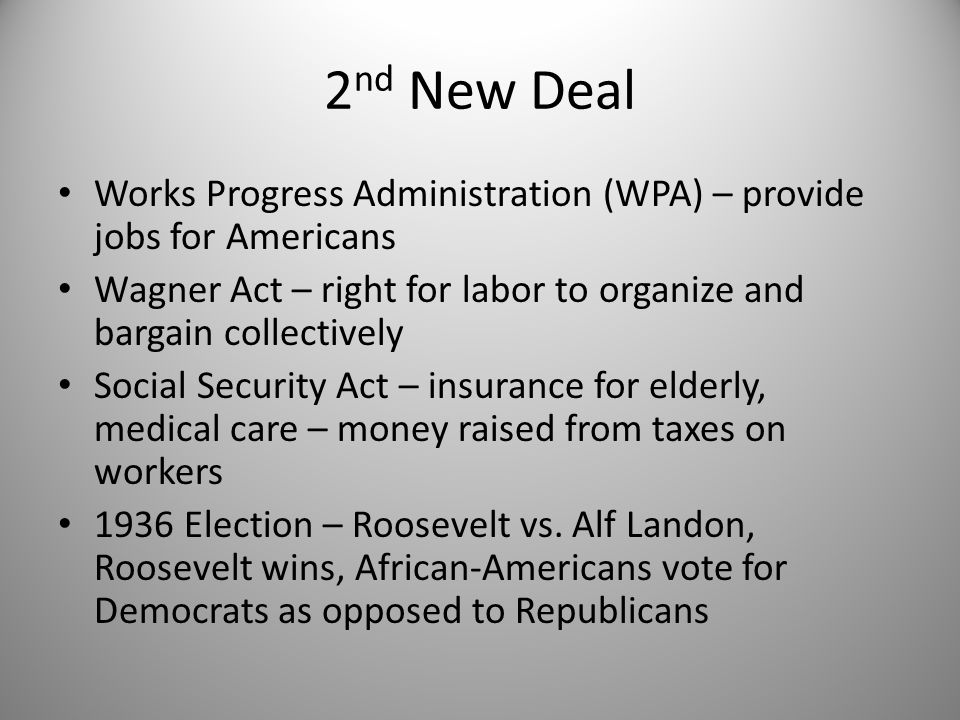 2 nd New Deal Works Progress Administration (WPA) – provide jobs for Americans Wagner Act – right for labor to organize and bargain collectively Socia