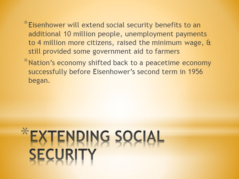 * Eisenhower will extend social security benefits to an additional 10 million people, unemployment payments to 4 million more citizens, raised the minimum wage, & still provided some government aid to farmers * Nation's economy shifted back to a peacetime economy successfully before Eisenhower's second term in 1956 began.