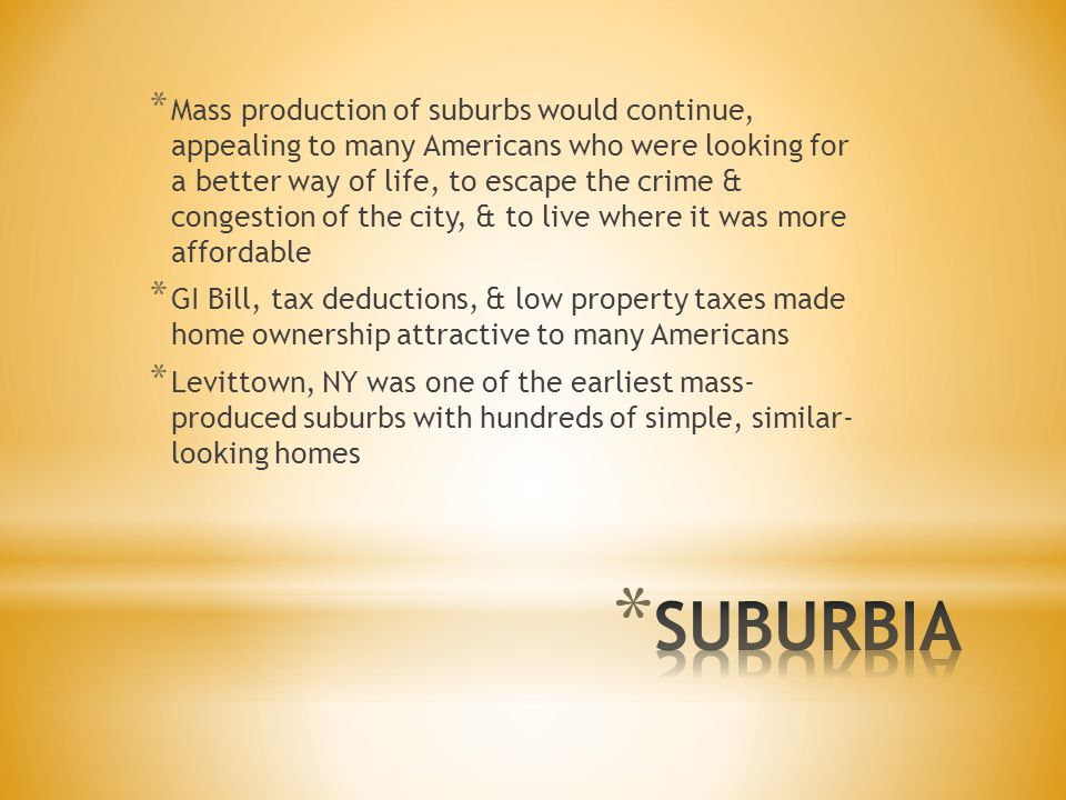 * Mass production of suburbs would continue, appealing to many Americans who were looking for a better way of life, to escape the crime & congestion of the city, & to live where it was more affordable * GI Bill, tax deductions, & low property taxes made home ownership attractive to many Americans * Levittown, NY was one of the earliest mass- produced suburbs with hundreds of simple, similar- looking homes