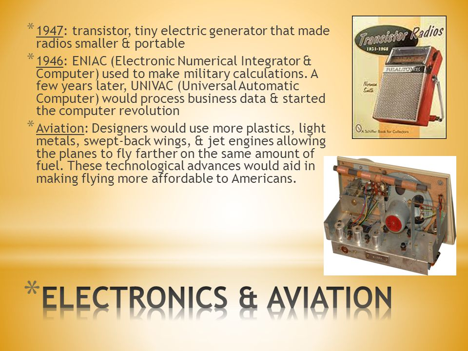 * 1947: transistor, tiny electric generator that made radios smaller & portable * 1946: ENIAC (Electronic Numerical Integrator & Computer) used to mak